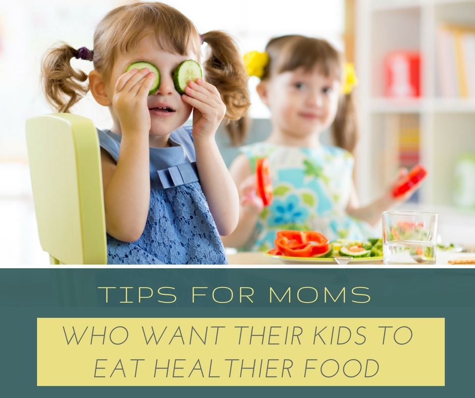 Tips for moms who want their kids to eat healthier food